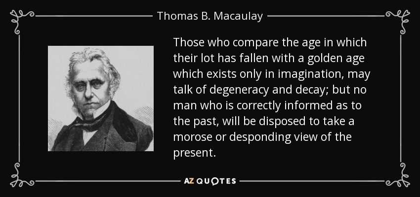 Those who compare the age in which their lot has fallen with a golden age which exists only in imagination, may talk of degeneracy and decay; but no man who is correctly informed as to the past, will be disposed to take a morose or desponding view of the present. - Thomas B. Macaulay