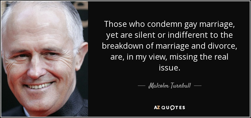 Those who condemn gay marriage, yet are silent or indifferent to the breakdown of marriage and divorce, are, in my view, missing the real issue. - Malcolm Turnbull