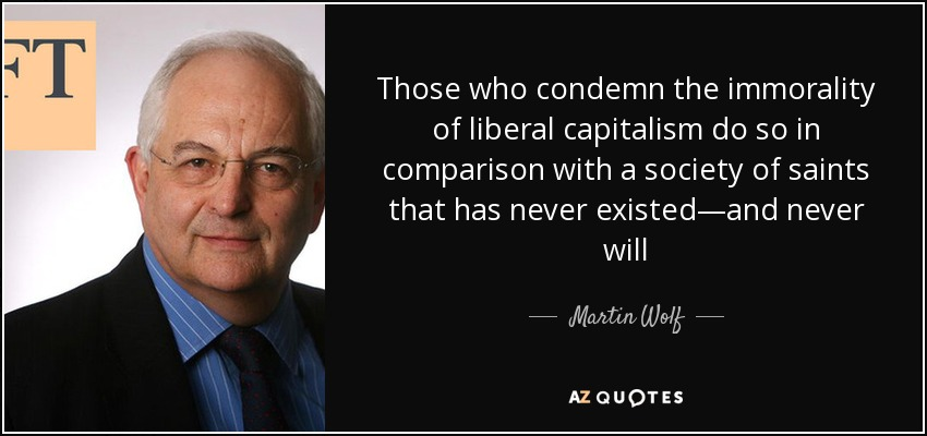 Those who condemn the immorality of liberal capitalism do so in comparison with a society of saints that has never existed—and never will - Martin Wolf