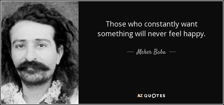 Those who constantly want something will never feel happy. - Meher Baba