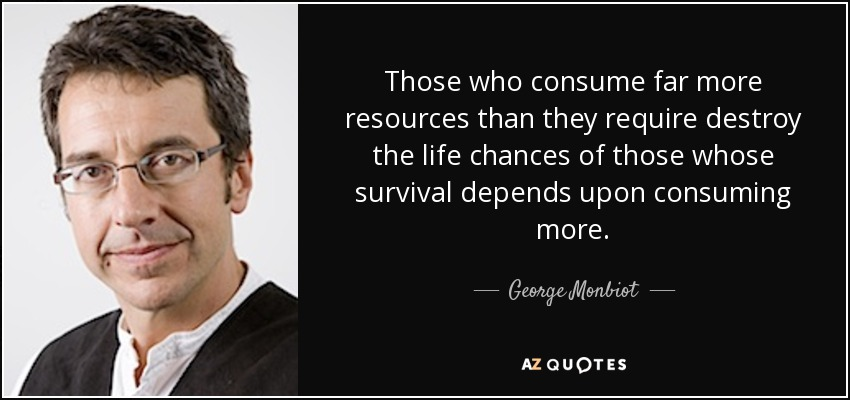 Those who consume far more resources than they require destroy the life chances of those whose survival depends upon consuming more. - George Monbiot