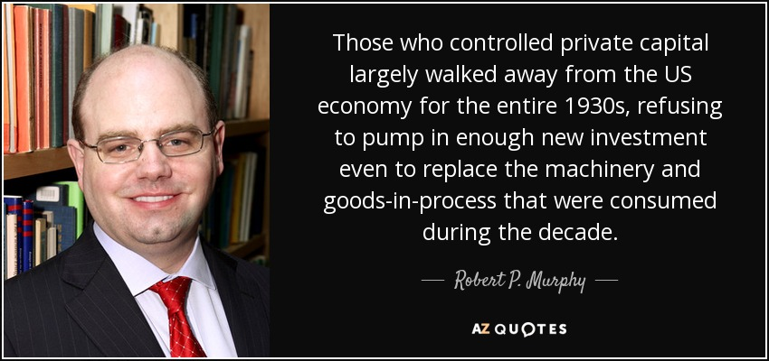 Those who controlled private capital largely walked away from the US economy for the entire 1930s, refusing to pump in enough new investment even to replace the machinery and goods-in-process that were consumed during the decade. - Robert P. Murphy