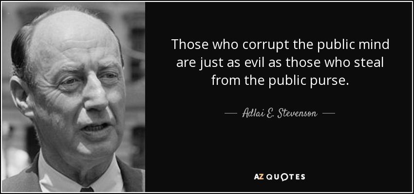 Those who corrupt the public mind are just as evil as those who steal from the public purse. - Adlai E. Stevenson