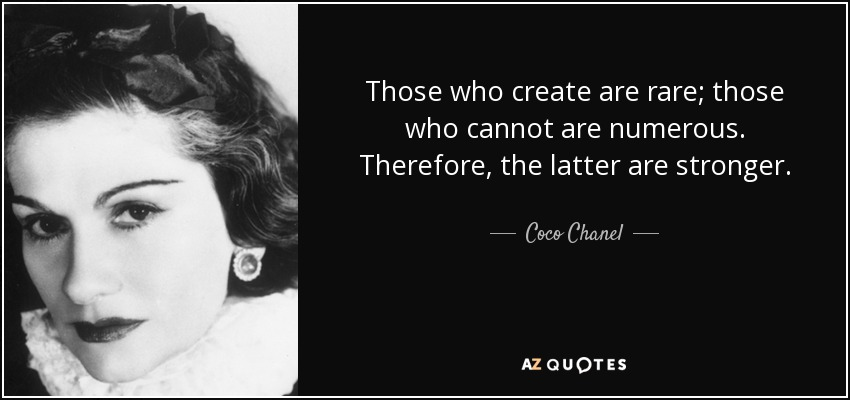 Those who create are rare; those who cannot are numerous. Therefore, the latter are stronger. - Coco Chanel