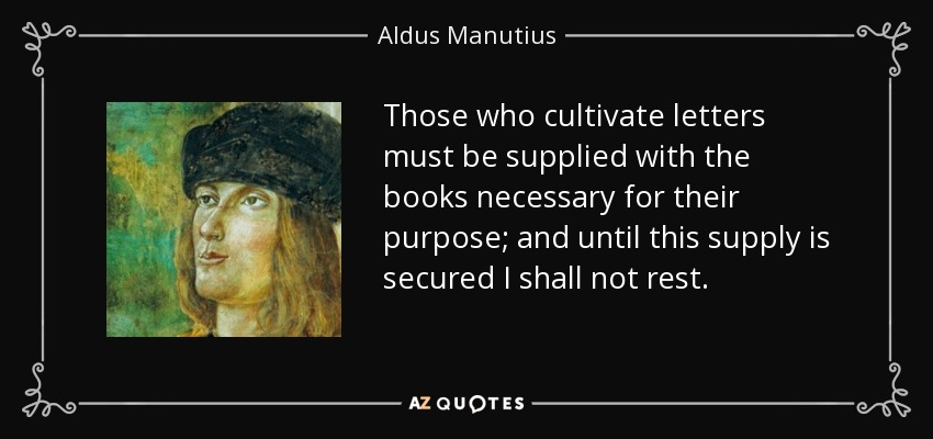Those who cultivate letters must be supplied with the books necessary for their purpose; and until this supply is secured I shall not rest. - Aldus Manutius