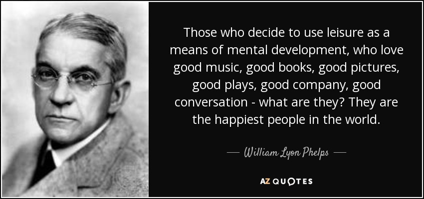 Those who decide to use leisure as a means of mental development, who love good music, good books, good pictures, good plays, good company, good conversation - what are they? They are the happiest people in the world. - William Lyon Phelps
