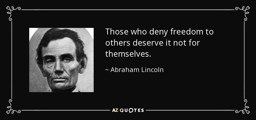 Those who deny freedom to others deserve it not for themselves. - Abraham Lincoln