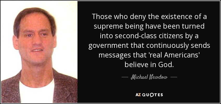 Those who deny the existence of a supreme being have been turned into second-class citizens by a government that continuously sends messages that 'real Americans' believe in God. - Michael Newdow