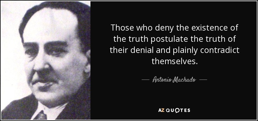 Those who deny the existence of the truth postulate the truth of their denial and plainly contradict themselves. - Antonio Machado
