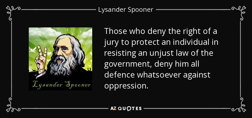Those who deny the right of a jury to protect an individual in resisting an unjust law of the government, deny him all defence whatsoever against oppression. - Lysander Spooner