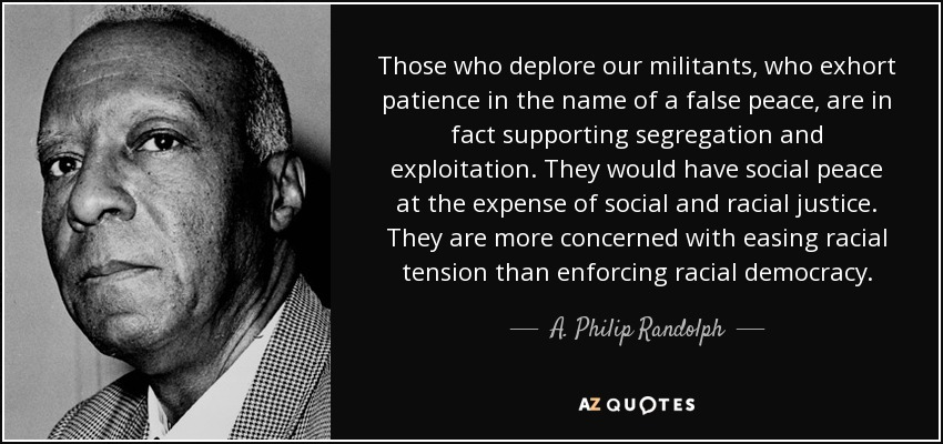 Those who deplore our militants, who exhort patience in the name of a false peace, are in fact supporting segregation and exploitation. They would have social peace at the expense of social and racial justice. They are more concerned with easing racial tension than enforcing racial democracy. - A. Philip Randolph