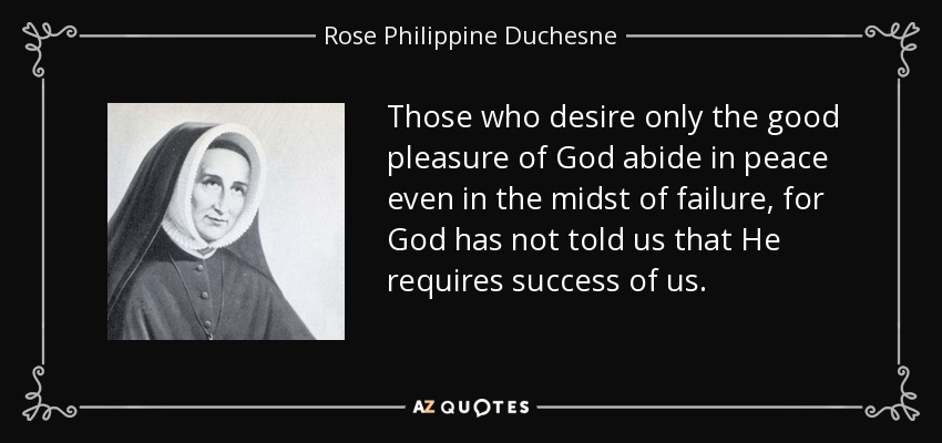 Those who desire only the good pleasure of God abide in peace even in the midst of failure, for God has not told us that He requires success of us. - Rose Philippine Duchesne