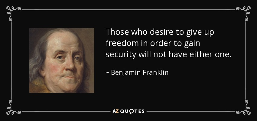 Those who desire to give up freedom in order to gain security will not have either one. - Benjamin Franklin