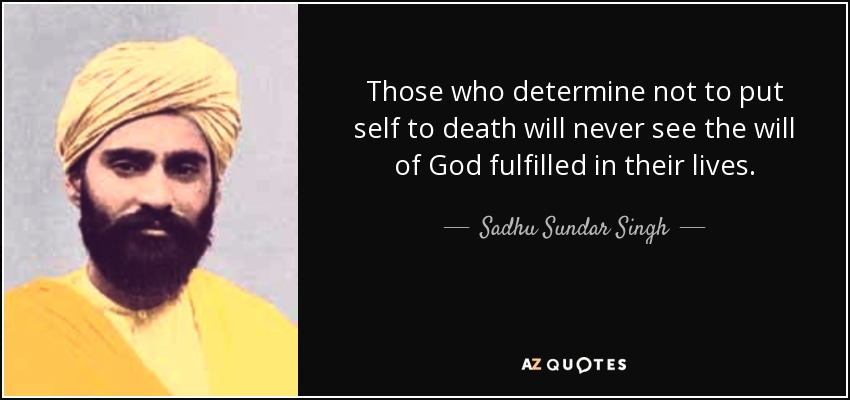 Those who determine not to put self to death will never see the will of God fulfilled in their lives. - Sadhu Sundar Singh