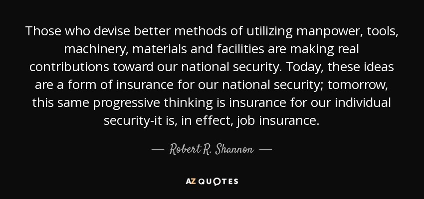 Those who devise better methods of utilizing manpower, tools, machinery, materials and facilities are making real contributions toward our national security. Today, these ideas are a form of insurance for our national security; tomorrow, this same progressive thinking is insurance for our individual security-it is, in effect, job insurance. - Robert R. Shannon