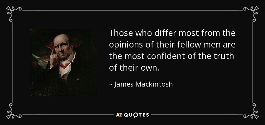 Those who differ most from the opinions of their fellow men are the most confident of the truth of their own. - James Mackintosh