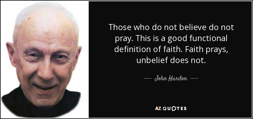 Those who do not believe do not pray. This is a good functional definition of faith. Faith prays, unbelief does not. - John Hardon