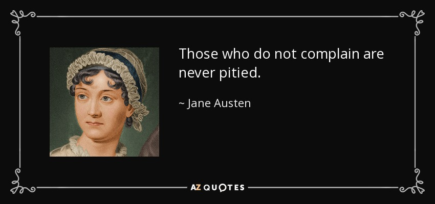 Those who do not complain are never pitied. - Jane Austen