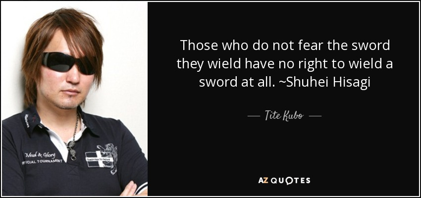 Those who do not fear the sword they wield have no right to wield a sword at all. ~Shuhei Hisagi - Tite Kubo
