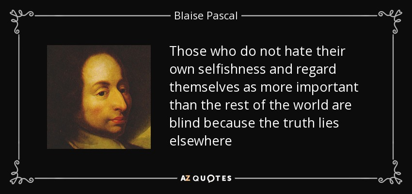 Those who do not hate their own selfishness and regard themselves as more important than the rest of the world are blind because the truth lies elsewhere - Blaise Pascal