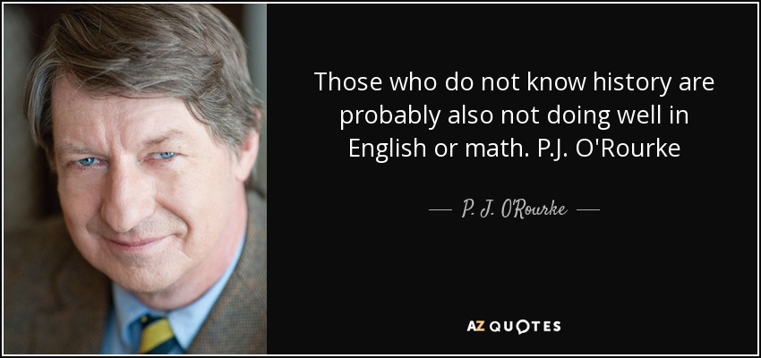 Those who do not know history are probably also not doing well in English or math. P.J. O'Rourke - P. J. O'Rourke