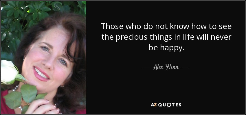 Those who do not know how to see the precious things in life will never be happy. - Alex Flinn