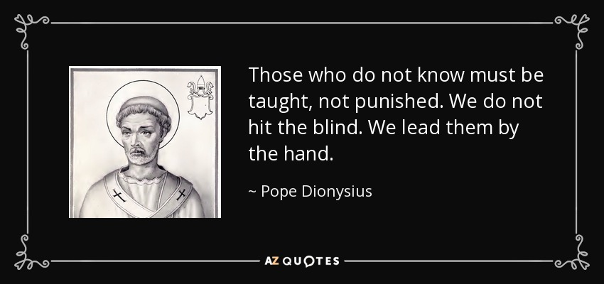 Those who do not know must be taught, not punished. We do not hit the blind. We lead them by the hand. - Pope Dionysius