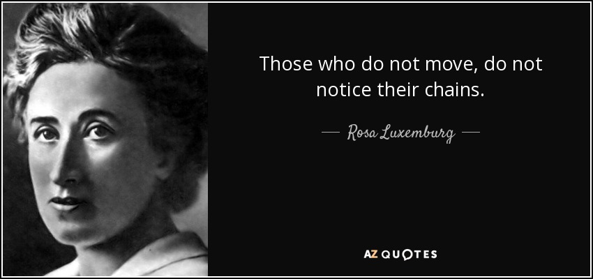 Those who do not move, do not notice their chains. - Rosa Luxemburg