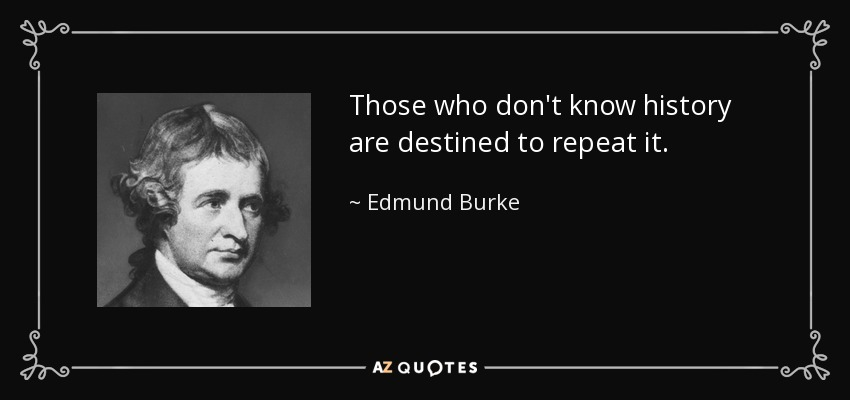 Those who don't know history are destined to repeat it. - Edmund Burke