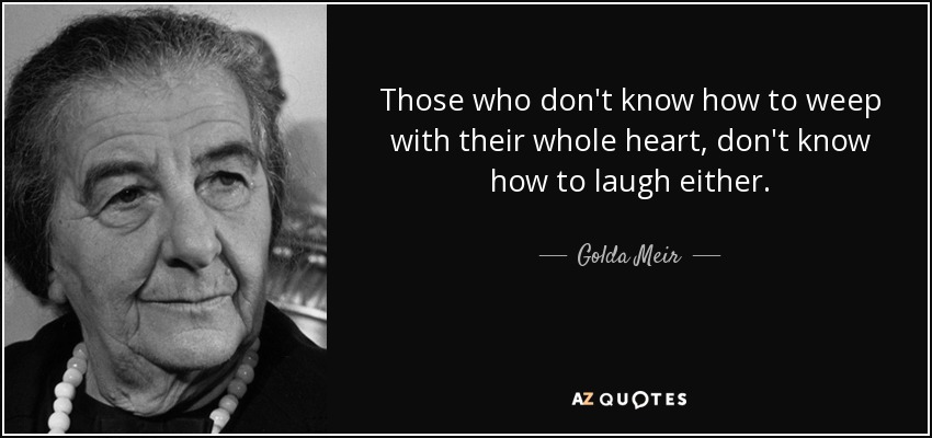 Those who don't know how to weep with their whole heart, don't know how to laugh either. - Golda Meir