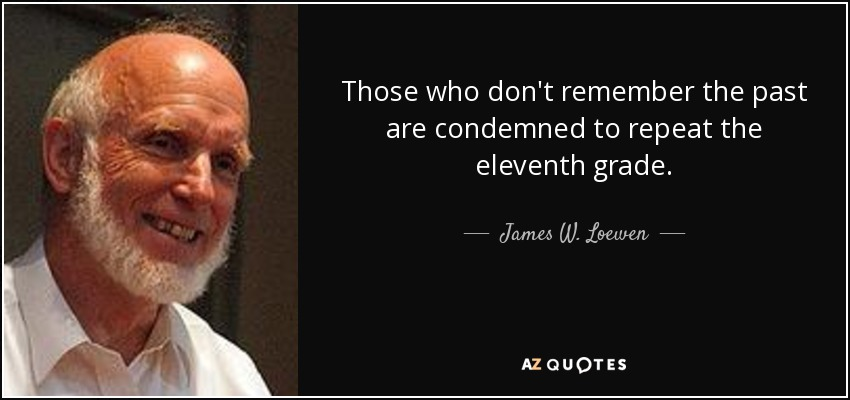 Those who don't remember the past are condemned to repeat the eleventh grade. - James W. Loewen
