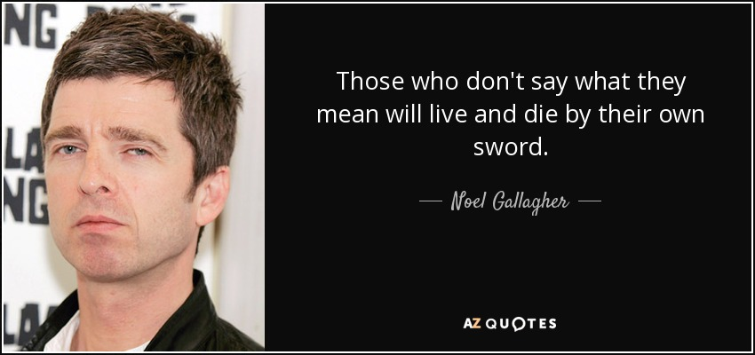 Those who don't say what they mean will live and die by their own sword. - Noel Gallagher