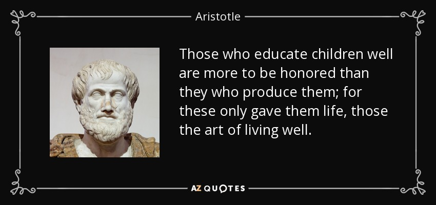 Those who educate children well are more to be honored than they who produce them; for these only gave them life, those the art of living well. - Aristotle