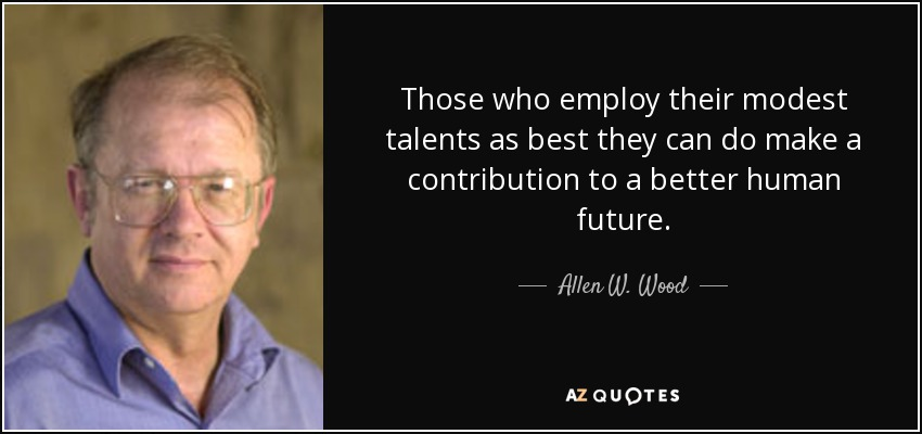 Those who employ their modest talents as best they can do make a contribution to a better human future. - Allen W. Wood