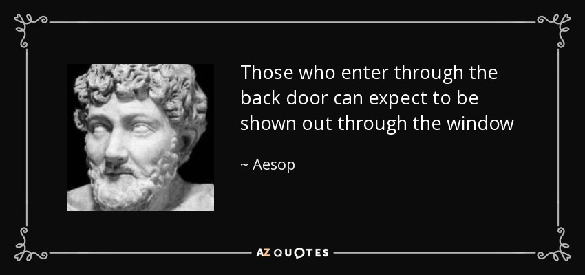 Those who enter through the back door can expect to be shown out through the window - Aesop