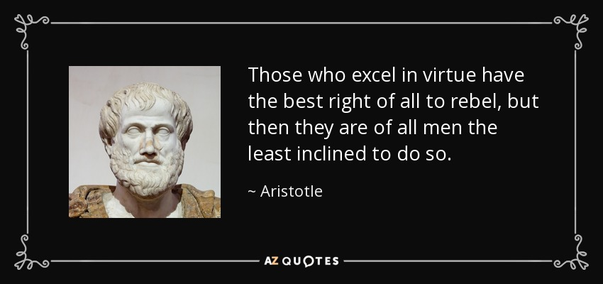 Those who excel in virtue have the best right of all to rebel, but then they are of all men the least inclined to do so. - Aristotle