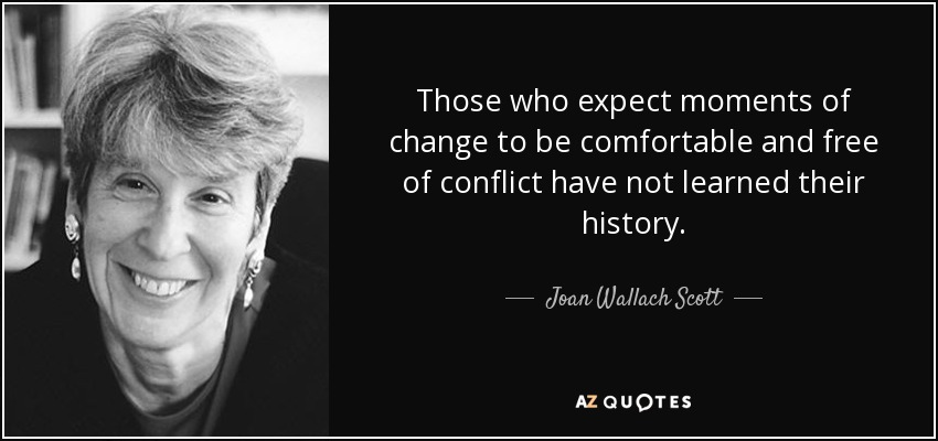Those who expect moments of change to be comfortable and free of conflict have not learned their history. - Joan Wallach Scott