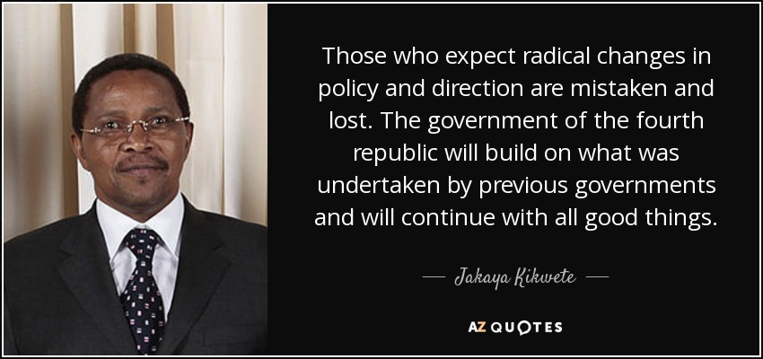 Those who expect radical changes in policy and direction are mistaken and lost. The government of the fourth republic will build on what was undertaken by previous governments and will continue with all good things. - Jakaya Kikwete