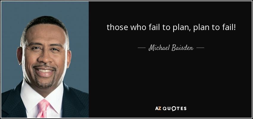 those who fail to plan, plan to fail! - Michael Baisden