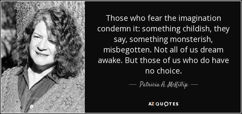 Those who fear the imagination condemn it: something childish, they say, something monsterish, misbegotten. Not all of us dream awake. But those of us who do have no choice. - Patricia A. McKillip