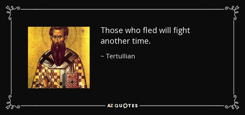 Those who fled will fight another time. - Tertullian