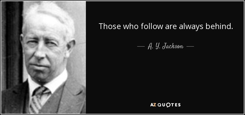 Those who follow are always behind. - A. Y. Jackson