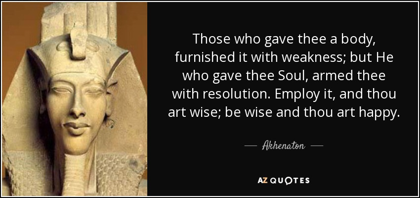 Those who gave thee a body, furnished it with weakness; but He who gave thee Soul, armed thee with resolution. Employ it, and thou art wise; be wise and thou art happy. - Akhenaton
