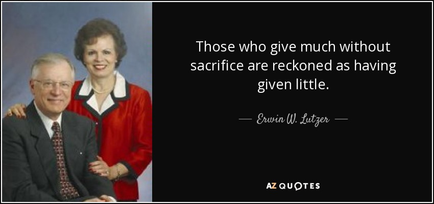Those who give much without sacrifice are reckoned as having given little. - Erwin W. Lutzer