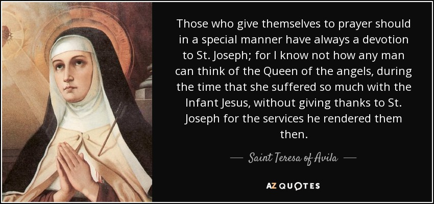 Those who give themselves to prayer should in a special manner have always a devotion to St. Joseph; for I know not how any man can think of the Queen of the angels, during the time that she suffered so much with the Infant Jesus, without giving thanks to St. Joseph for the services he rendered them then. - Teresa of Avila