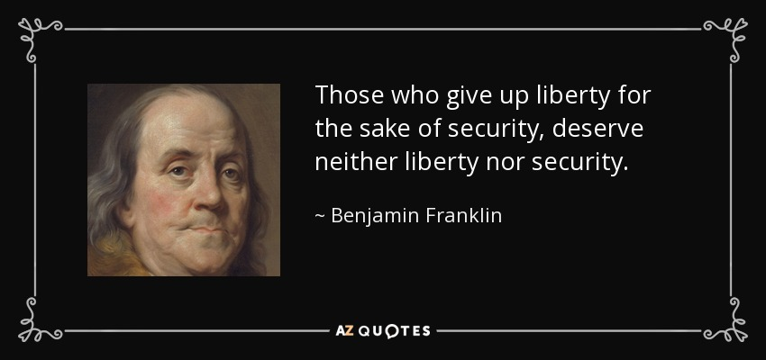 Those who give up liberty for the sake of security, deserve neither liberty nor security. - Benjamin Franklin