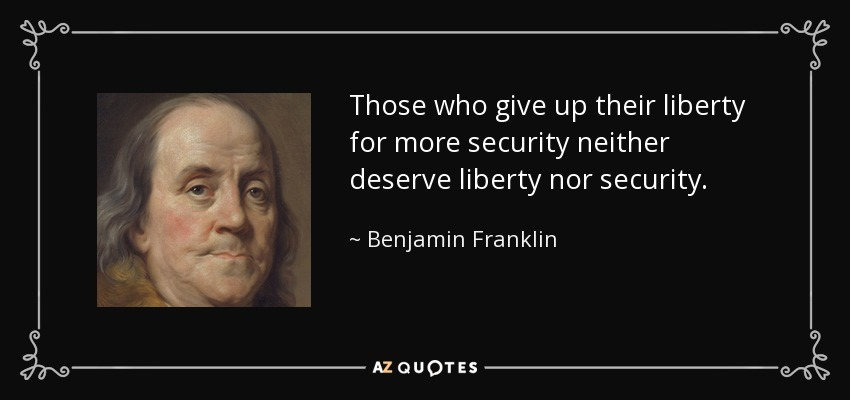 Those who give up their liberty for more security neither deserve liberty nor security. - Benjamin Franklin