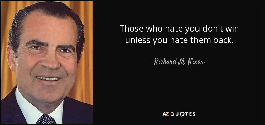 Those who hate you don't win unless you hate them back. - Richard M. Nixon