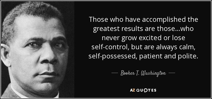 Those who have accomplished the greatest results are those...who never grow excited or lose self-control, but are always calm, self-possessed, patient and polite. - Booker T. Washington