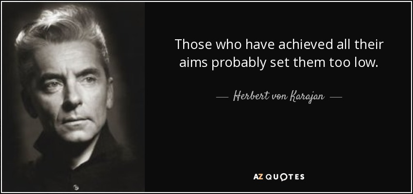 Those who have achieved all their aims probably set them too low. - Herbert von Karajan